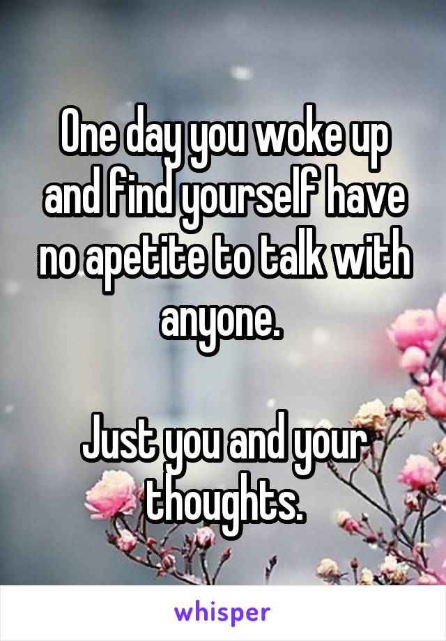 One day you woke up and find yourself have no apetite to talk with anyone.   Just you and your thoughts.
