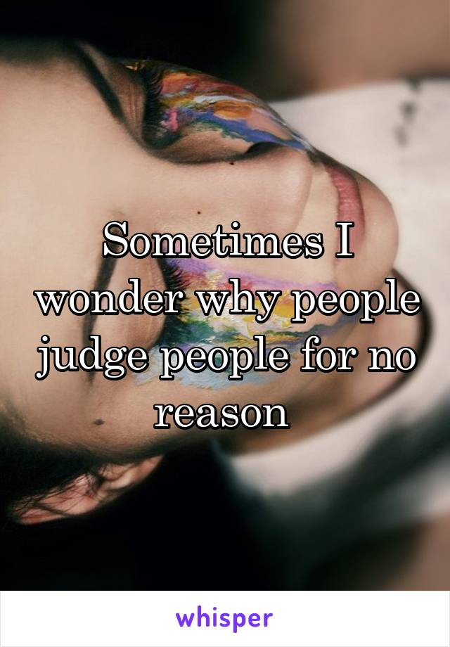 Sometimes I wonder why people judge people for no reason