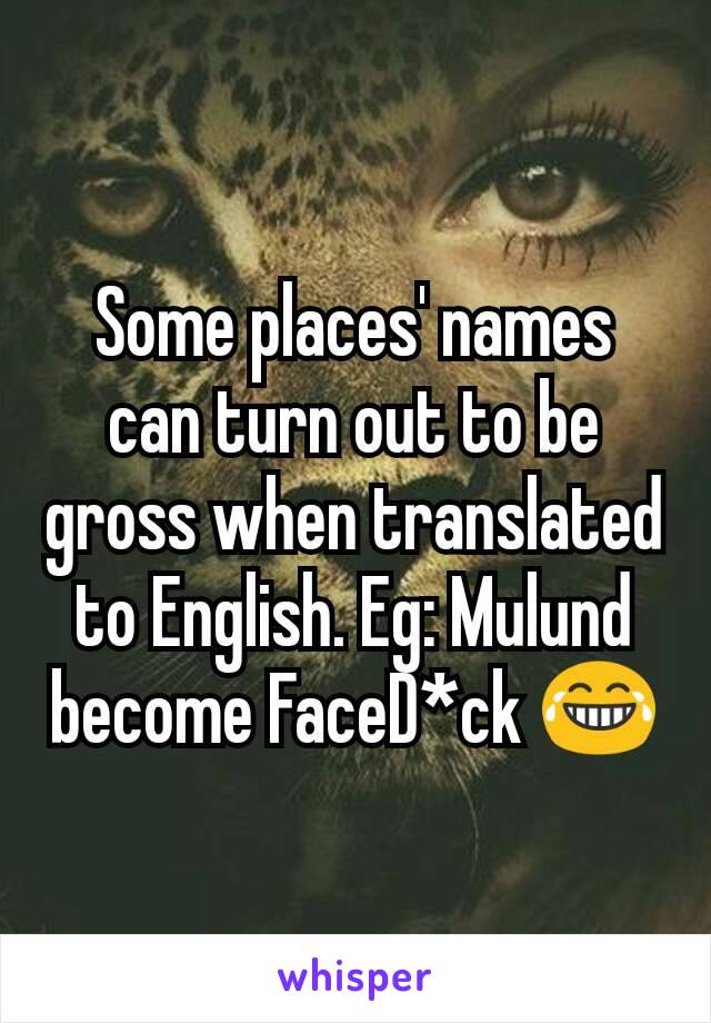 Some places' names can turn out to be gross when translated to English. Eg: Mulund become FaceD*ck 😂