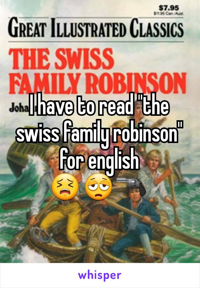 "I have to read ""the swiss family robinson"" for english 😣😩🔫"