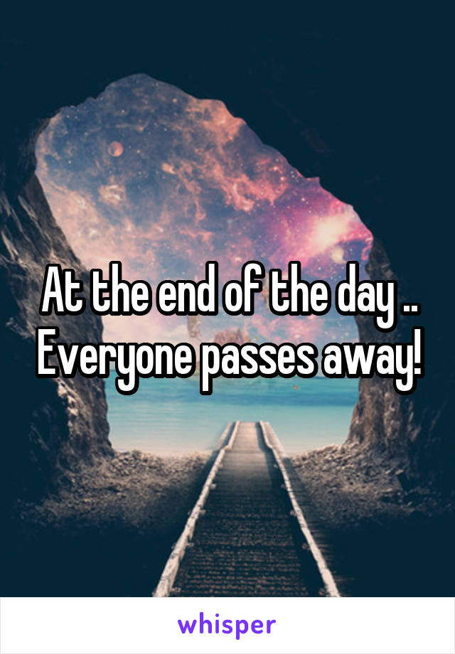 At the end of the day .. Everyone passes away!