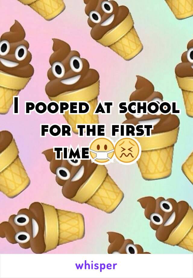 I pooped at school for the first time😷😖
