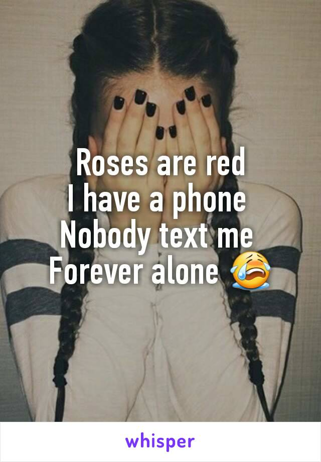 Roses are red I have a phone  Nobody text me  Forever alone 😭