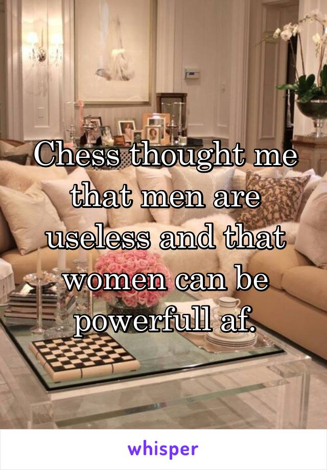 Chess thought me that men are useless and that women can be powerfull af.