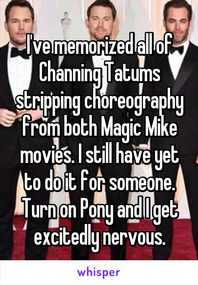 I've memorized all of Channing Tatums stripping choreography from both Magic Mike movies. I still have yet to do it for someone. Turn on Pony and I get excitedly nervous.