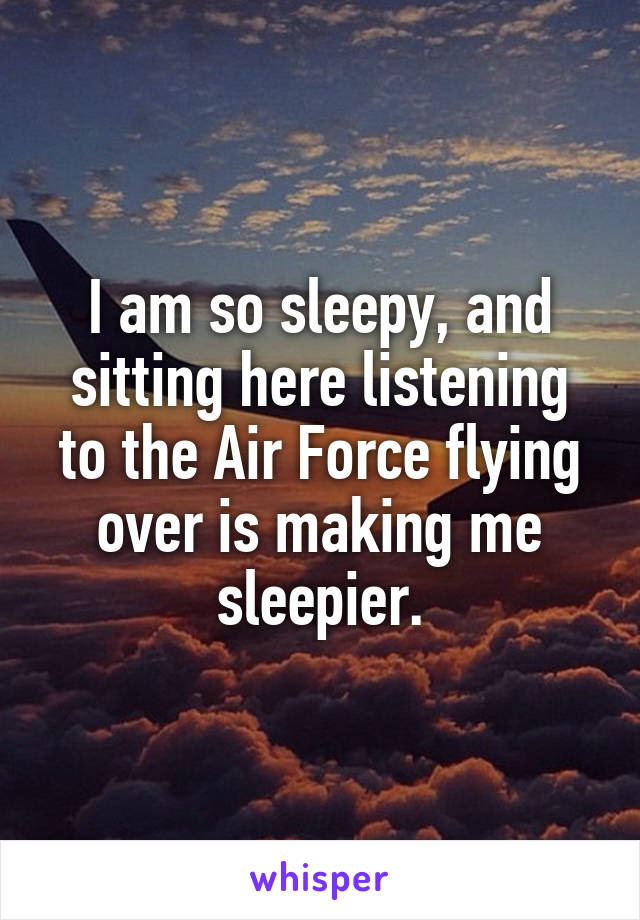 I am so sleepy, and sitting here listening to the Air Force flying over is making me sleepier.
