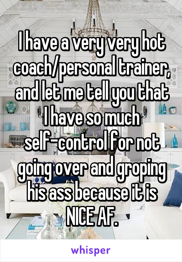 I have a very very hot coach/personal trainer, and let me tell you that I have so much self-control for not going over and groping his ass because it is NICE AF.