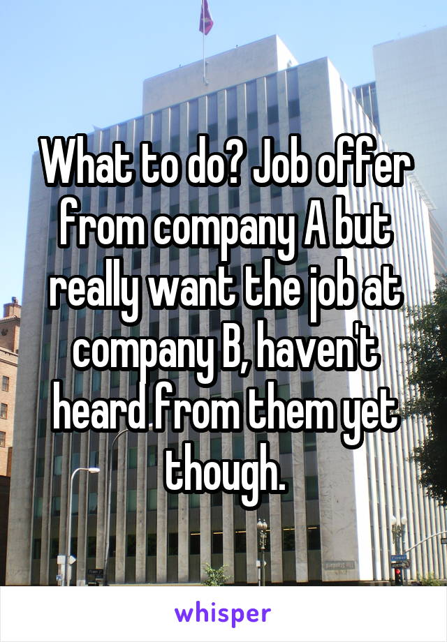 What to do? Job offer from company A but really want the job at company B, haven't heard from them yet though.