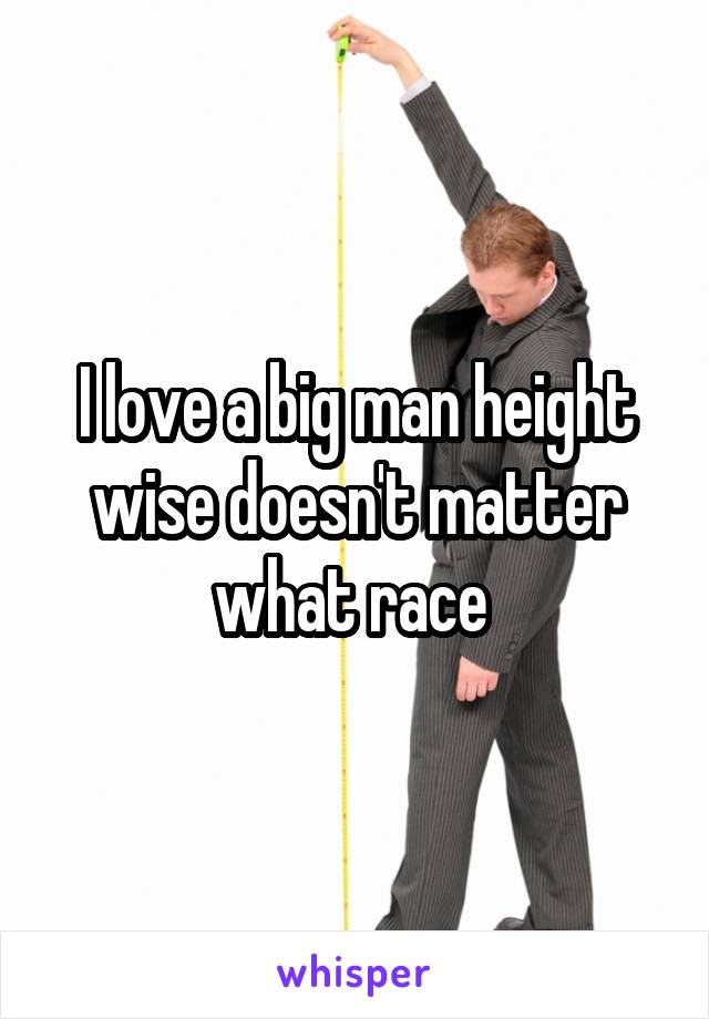 I love a big man height wise doesn't matter what race