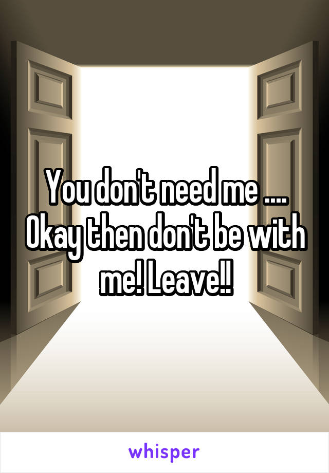 You don't need me .... Okay then don't be with me! Leave!!