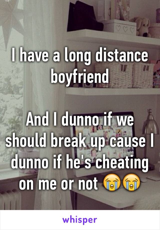 I have a long distance boyfriend   And I dunno if we should break up cause I dunno if he's cheating on me or not 😭😭