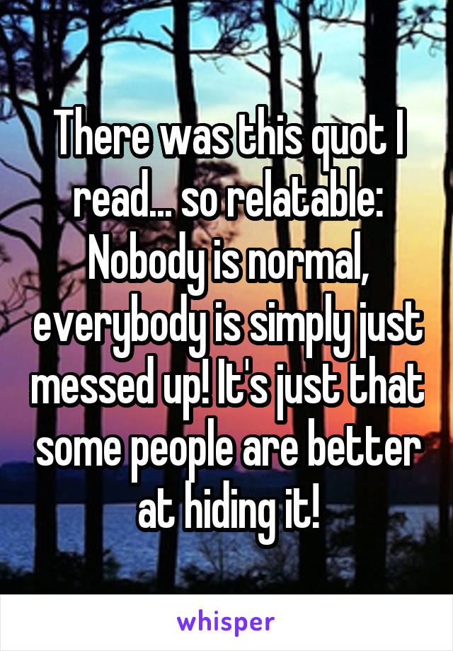 There was this quot I read... so relatable: Nobody is normal, everybody is simply just messed up! It's just that some people are better at hiding it!