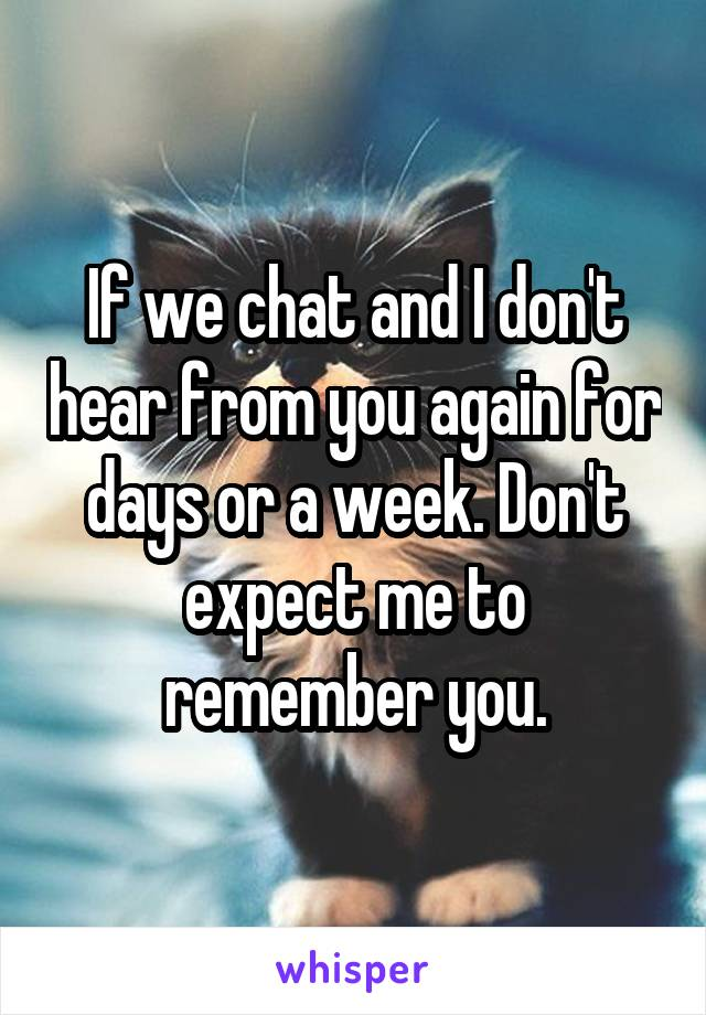 If we chat and I don't hear from you again for days or a week. Don't expect me to remember you.