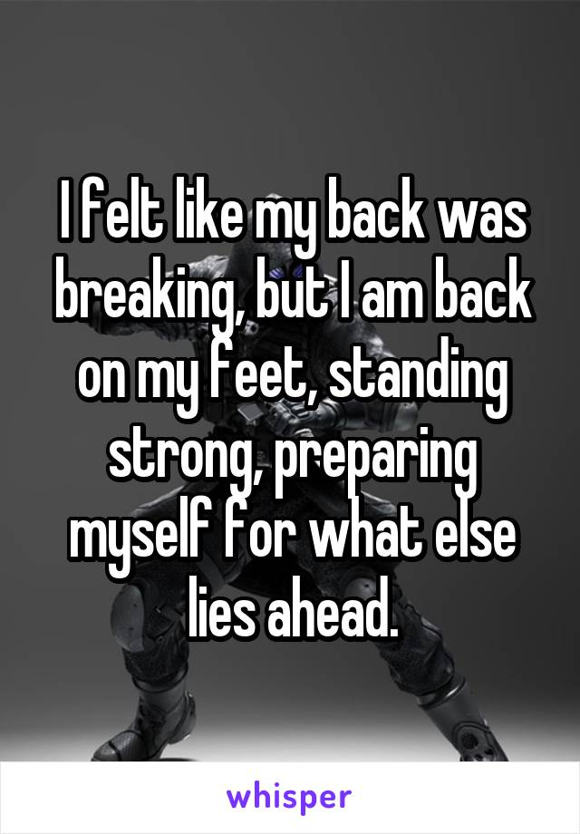 I felt like my back was breaking, but I am back on my feet, standing strong, preparing myself for what else lies ahead.