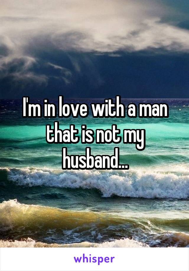 I'm in love with a man that is not my husband...