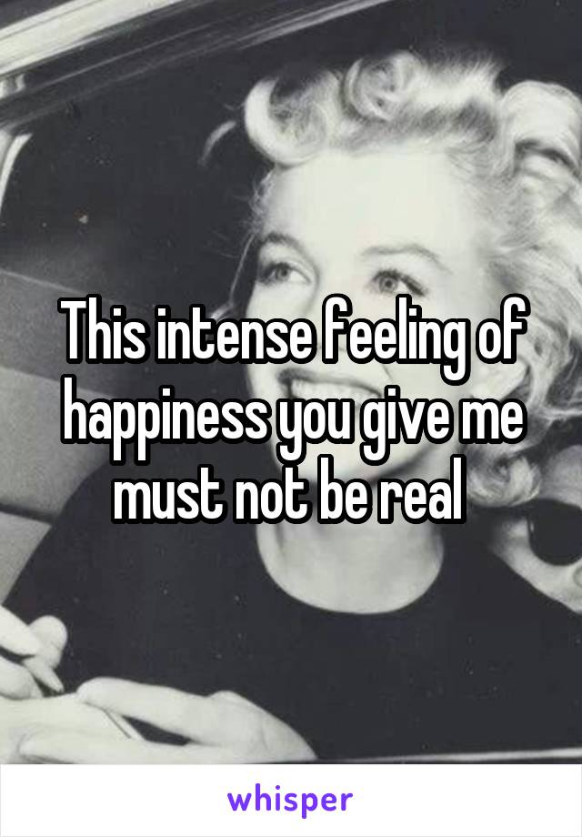 This intense feeling of happiness you give me must not be real