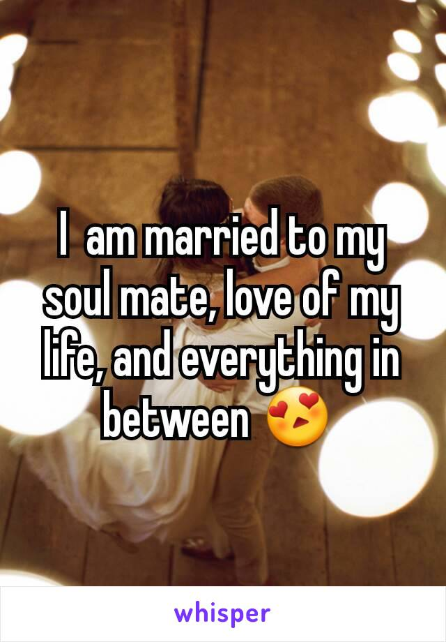I  am married to my soul mate, love of my life, and everything in between 😍