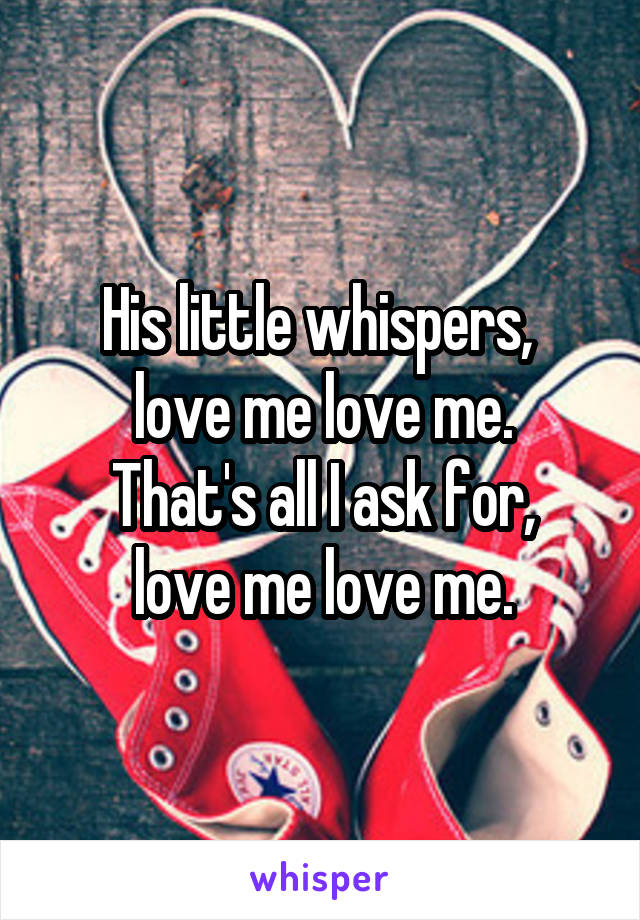 His little whispers,  love me love me. That's all I ask for, love me love me.