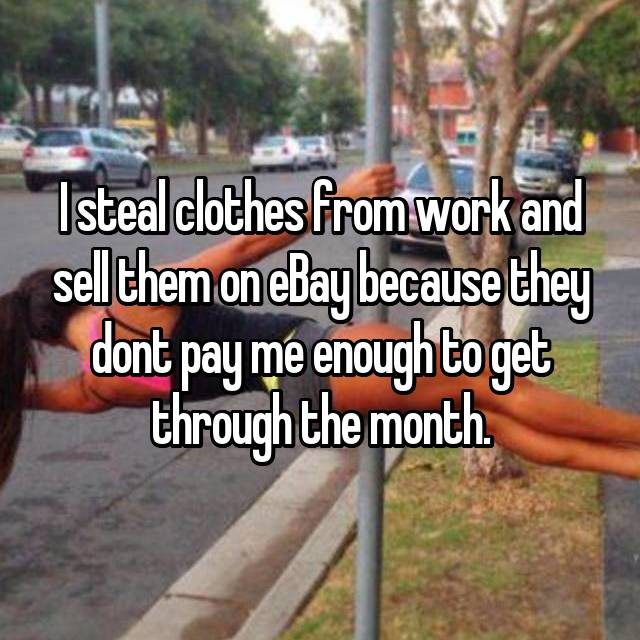 I steal clothes from work and sell them on eBay because they dont pay me enough to get through the month.