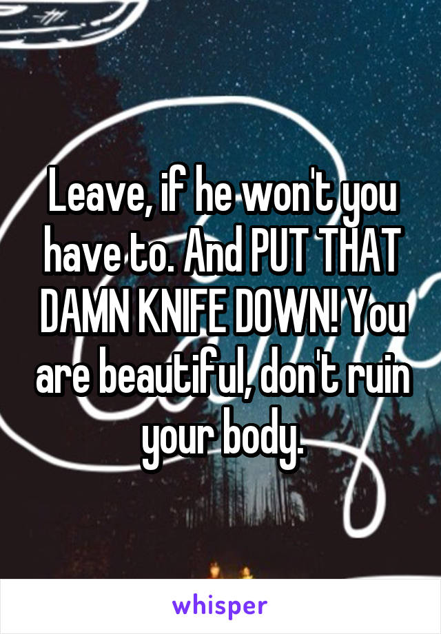 Leave, if he won't you have to. And PUT THAT DAMN KNIFE DOWN! You are beautiful, don't ruin your body.