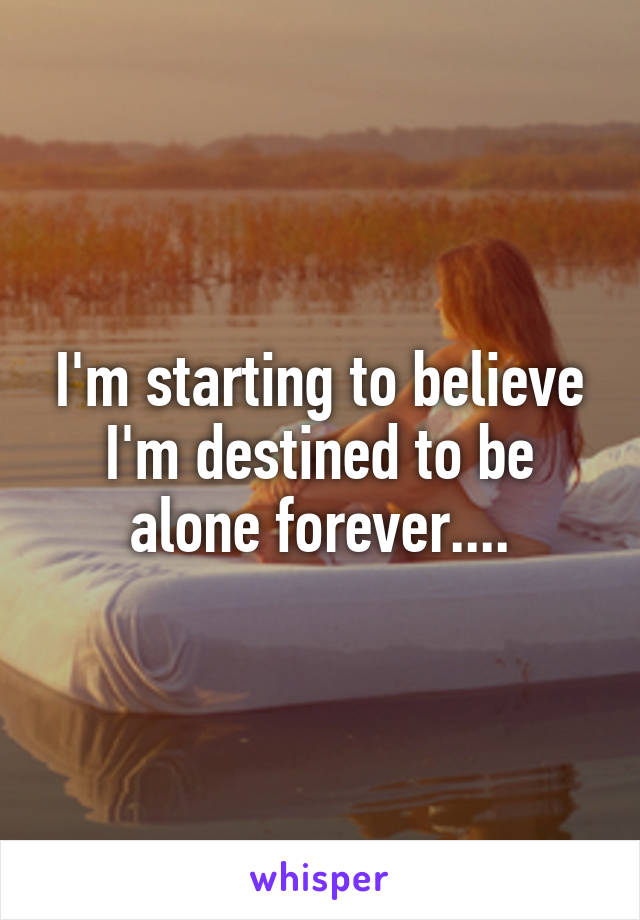 I'm starting to believe I'm destined to be alone forever....