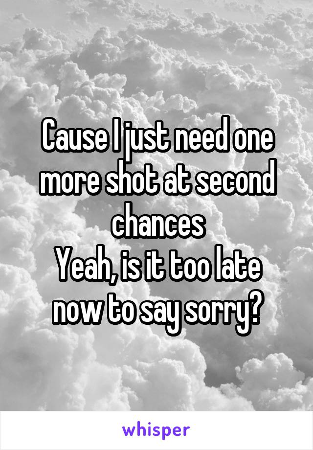 Cause I just need one more shot at second chances Yeah, is it too late now to say sorry?