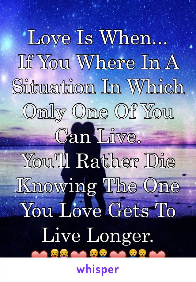 Love Is When... If You Where In A  Situation In Which Only One Of You Can Live. You'll Rather Die Knowing The One You Love Gets To Live Longer. ❤️👭❤️👫❤️👬❤️