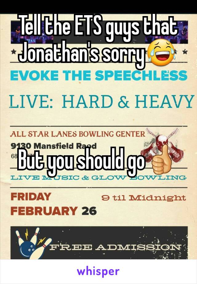 Tell the ETS guys that Jonathan's sorry😂    But you should go👍