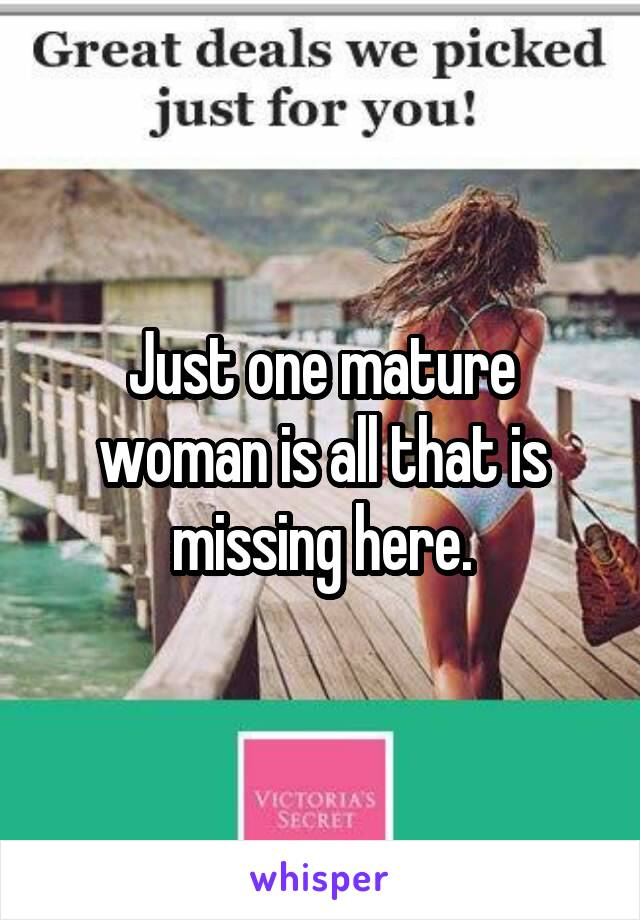Just one mature woman is all that is missing here.