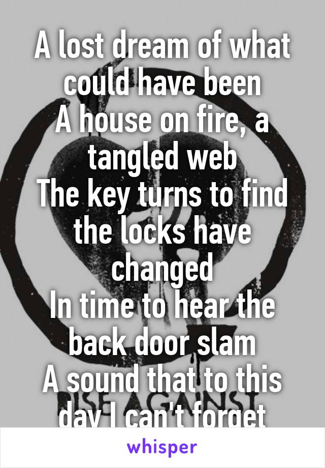 A lost dream of what could have been A house on fire, a tangled web The key turns to find the locks have changed In time to hear the back door slam A sound that to this day I can't forget