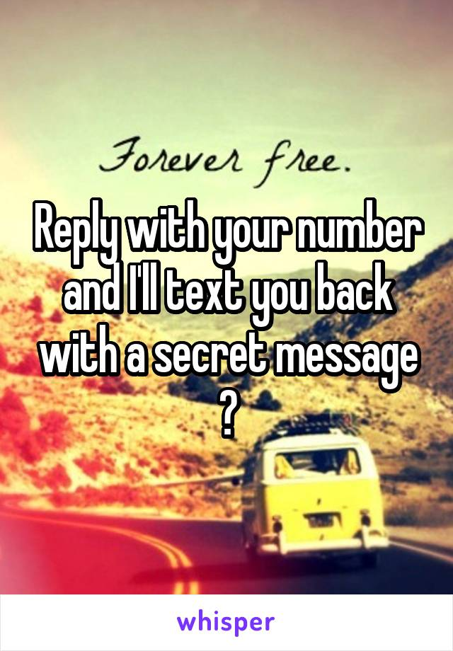 Reply with your number and I'll text you back with a secret message 😉