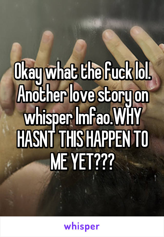 Okay what the fuck lol. Another love story on whisper lmfao.WHY HASNT THIS HAPPEN TO ME YET???