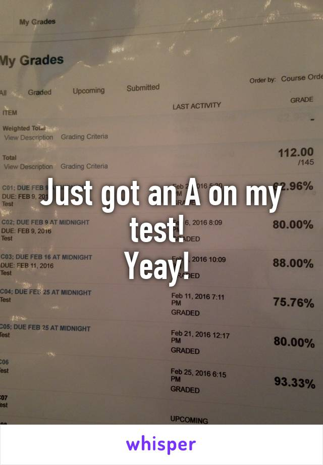 Just got an A on my test!  Yeay!