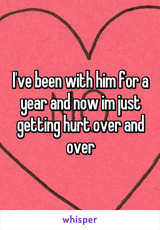 I've been with him for a year and now im just getting hurt over and over