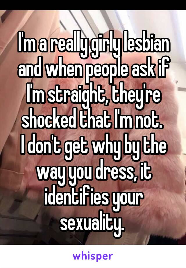 I'm a really girly lesbian and when people ask if I'm straight, they're shocked that I'm not.  I don't get why by the way you dress, it identifies your sexuality.