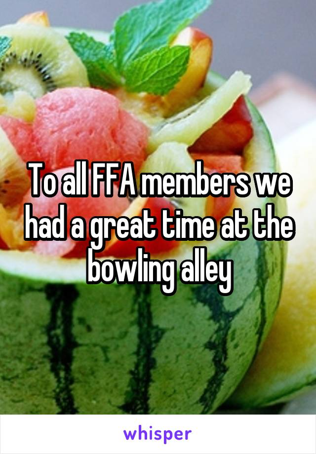 To all FFA members we had a great time at the bowling alley