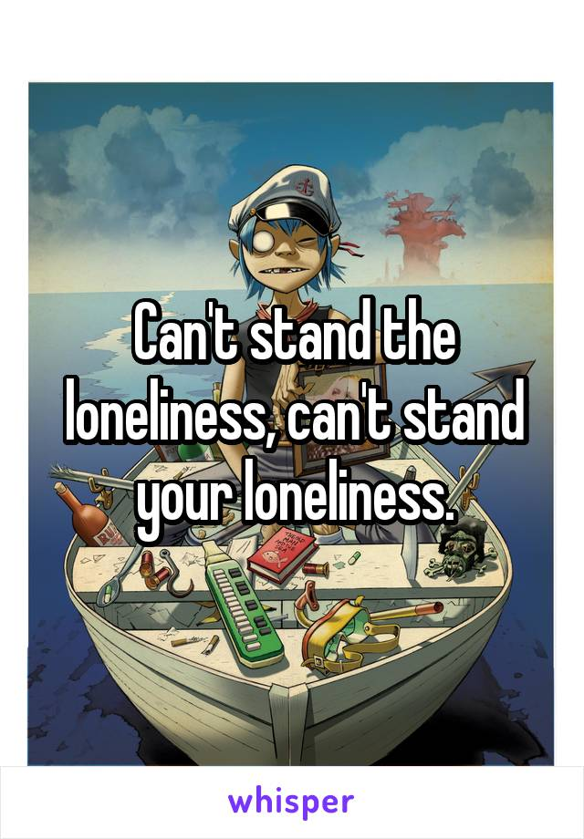 Can't stand the loneliness, can't stand your loneliness.