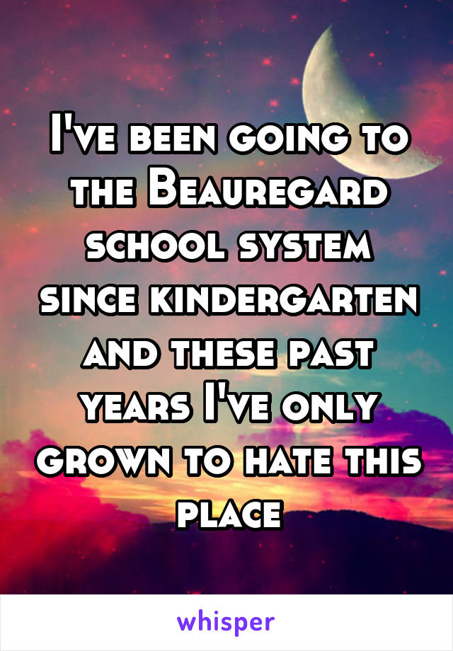 I've been going to the Beauregard school system since kindergarten and these past years I've only grown to hate this place