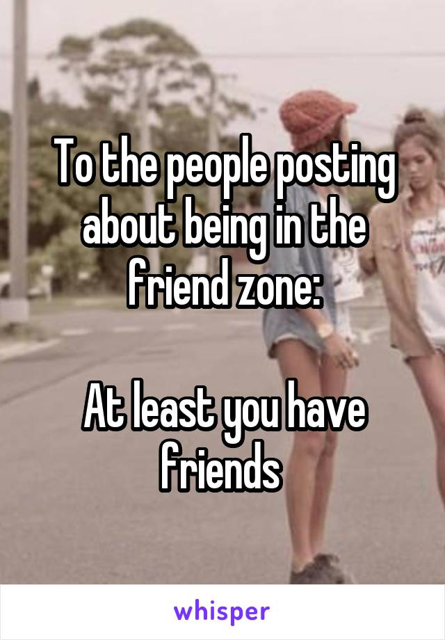 To the people posting about being in the friend zone:  At least you have friends