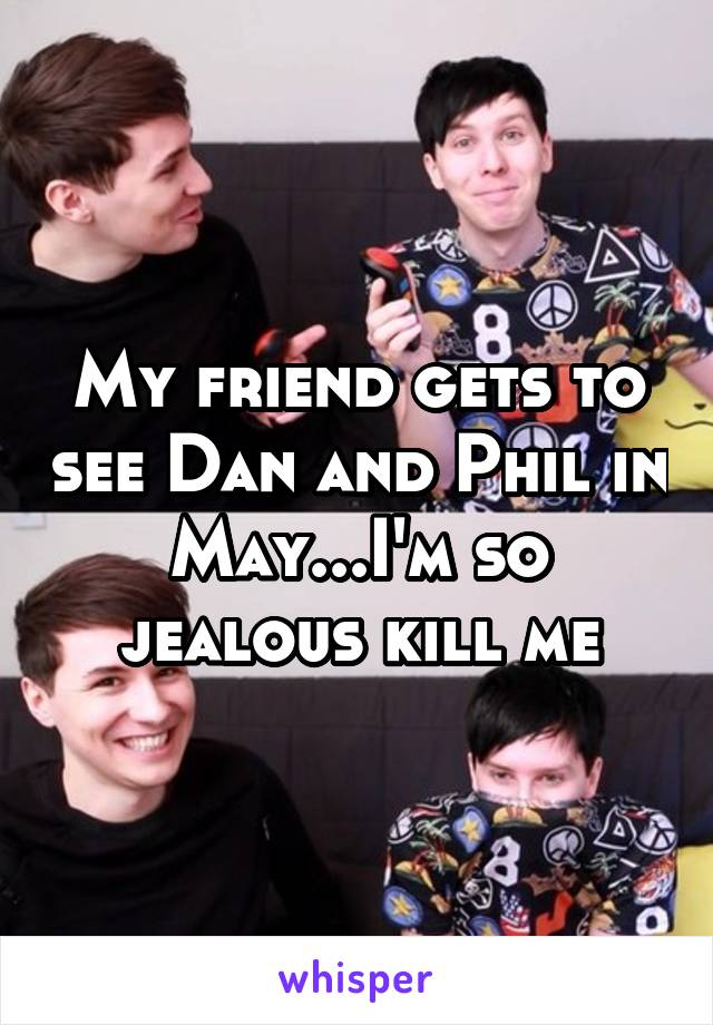 My friend gets to see Dan and Phil in May...I'm so jealous kill me