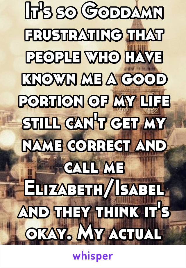 It's so Goddamn frustrating that people who have known me a good portion of my life still can't get my name correct and call me Elizabeth/Isabel and they think it's okay. My actual name is Isabella.