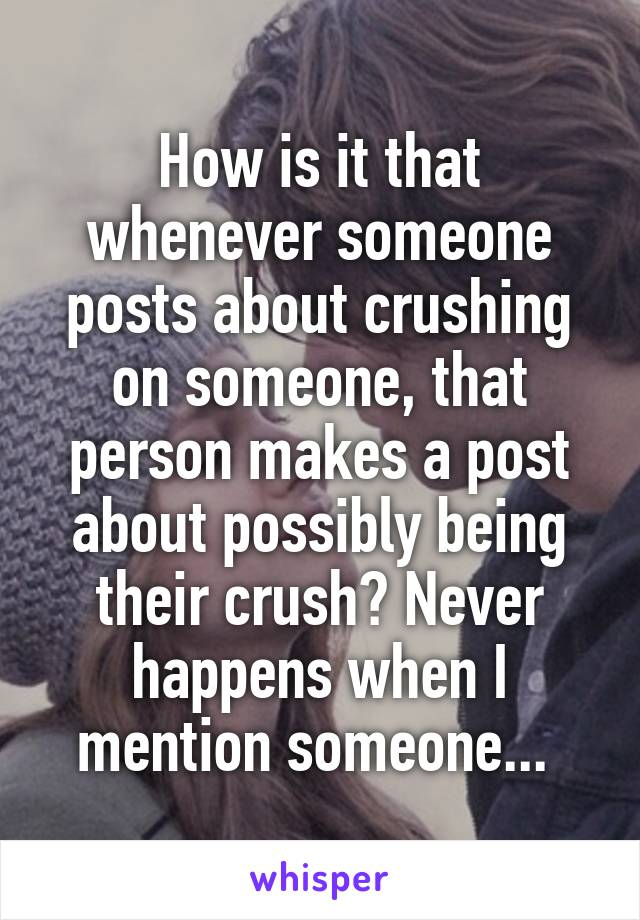 How is it that whenever someone posts about crushing on someone, that person makes a post about possibly being their crush? Never happens when I mention someone...