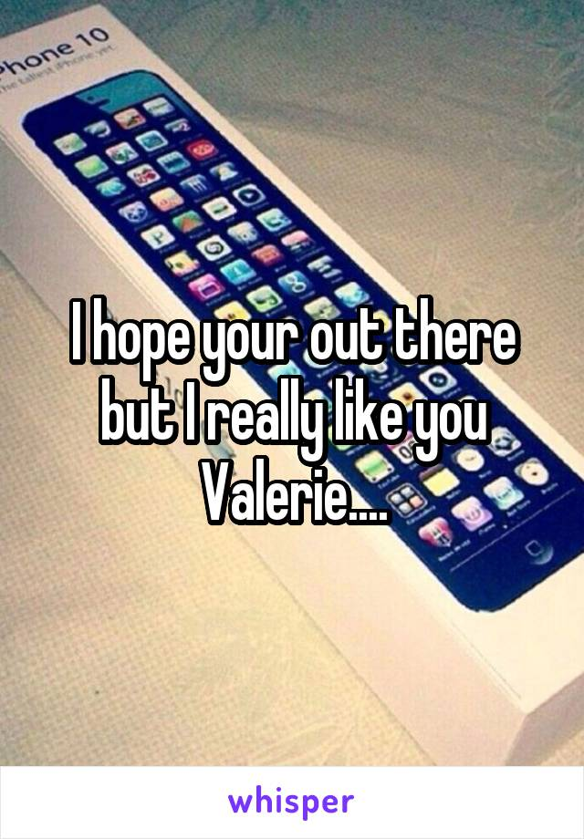 I hope your out there but I really like you Valerie....