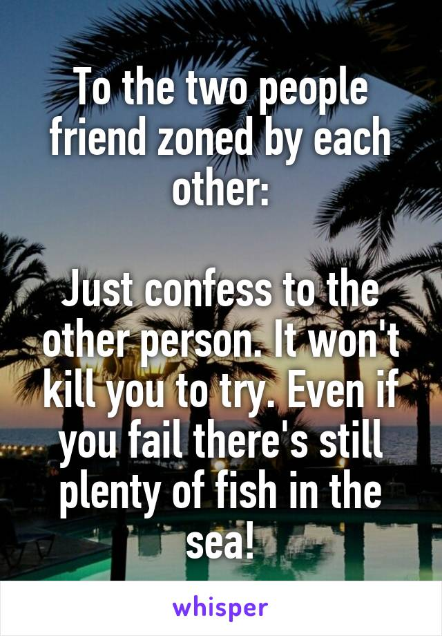 To the two people friend zoned by each other:  Just confess to the other person. It won't kill you to try. Even if you fail there's still plenty of fish in the sea!