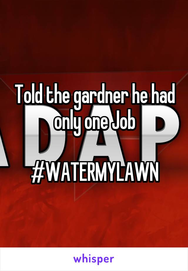 Told the gardner he had only one Job  #WATERMYLAWN