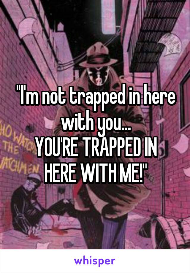 """""""I'm not trapped in here with you... YOU'RE TRAPPED IN HERE WITH ME!"""""""