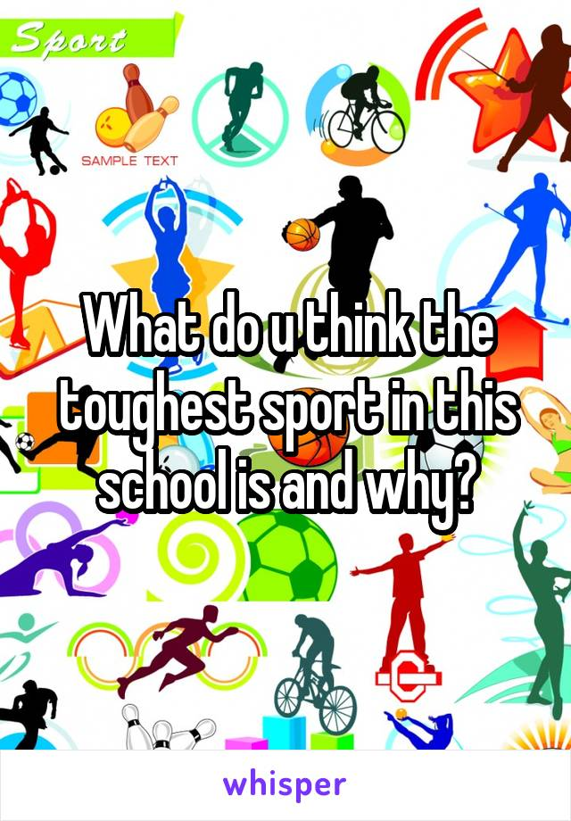 What do u think the toughest sport in this school is and why?