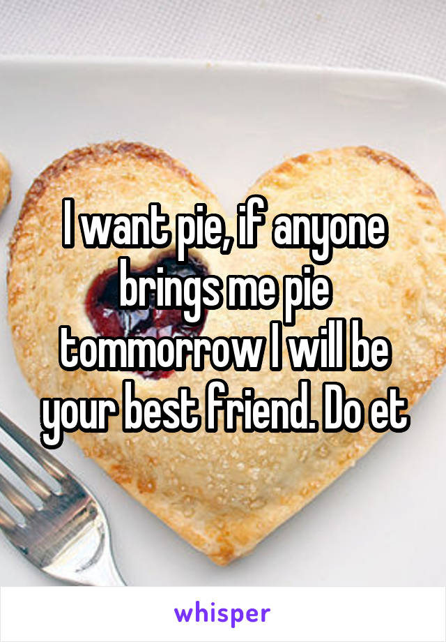I want pie, if anyone brings me pie tommorrow I will be your best friend. Do et