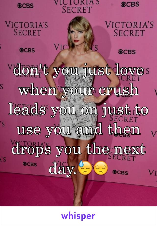 don't you just love when your crush leads you on just to use you and then drops you the next day.😓😒