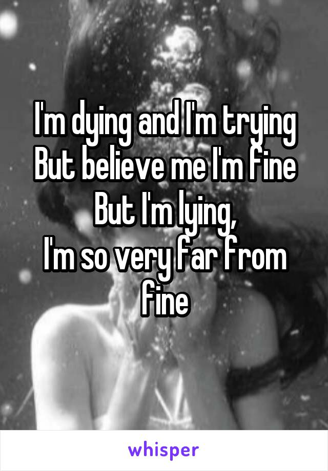 I'm dying and I'm trying But believe me I'm fine But I'm lying, I'm so very far from fine